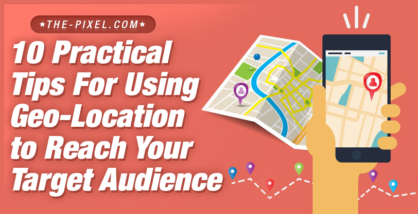 10 Practical Tips For Using Geo Location To Reach Your Target Audience