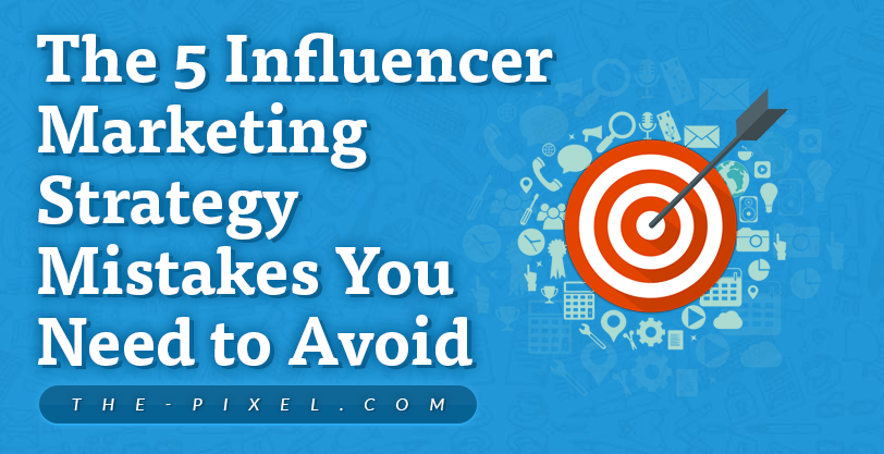 The 5 Influencer Marketing Strategy Mistakes You Need to Avoid
