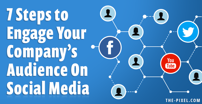 7 Steps to Engage Your Company's Audience On Social Media