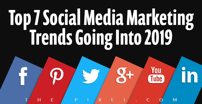 Top 7 Social Media Marketing Trends Going Into 2019